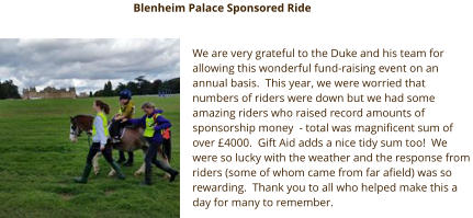 We are very grateful to the Duke and his team for  allowing this wonderful fund-raising event on an  annual basis.  This year, we were worried that  numbers of riders were down but we had some  amazing riders who raised record amounts of  sponsorship money  - total was magnificent sum of  over £4000.  Gift Aid adds a nice tidy sum too!  We  were so lucky with the weather and the response from  riders (some of whom came from far afield) was so  rewarding.  Thank you to all who helped make this a  day for many to remember. Blenheim Palace Sponsored Ride
