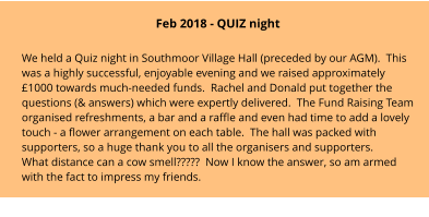 Feb 2018 - QUIZ night We held a Quiz night in Southmoor Village Hall (preceded by our AGM).  This was a highly successful, enjoyable evening and we raised approximately £1000 towards much-needed funds.  Rachel and Donald put together the questions (& answers) which were expertly delivered.  The Fund Raising Team organised refreshments, a bar and a raffle and even had time to add a lovely touch - a flower arrangement on each table.  The hall was packed with supporters, so a huge thank you to all the organisers and supporters. What distance can a cow smell?????  Now I know the answer, so am armed with the fact to impress my friends.