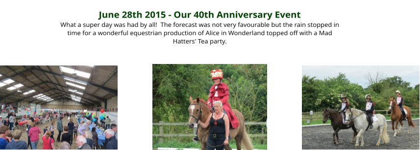 June 28th 2015 - Our 40th Anniversary Event What a super day was had by all!  The forecast was not very favourable but the rain stopped in time for a wonderful equestrian production of Alice in Wonderland topped off with a Mad Hatters' Tea party.