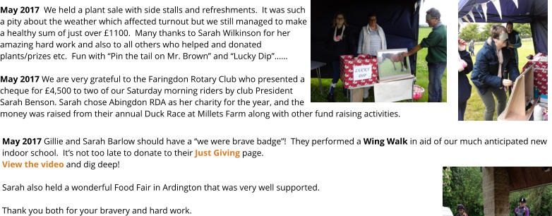 "May 2017 Gillie and Sarah Barlow should have a ""we were brave badge""!  They performed a Wing Walk in aid of our much anticipated new indoor school.  It's not too late to donate to their Just Giving page.View the video and dig deep!  Sarah also held a wonderful Food Fair in Ardington that was very well supported.Thank you both for your bravery and hard work. May 2017  We held a plant sale with side stalls and refreshments.  It was such a pity about the weather which affected turnout but we still managed to make a healthy sum of just over £1100.  Many thanks to Sarah Wilkinson for her amazing hard work and also to all others who helped and donated plants/prizes etc.  Fun with ""Pin the tail on Mr. Brown"" and ""Lucky Dip""……  May 2017 We are very grateful to the Faringdon Rotary Club who presented a cheque for £4,500 to two of our Saturday morning riders by club President Sarah Benson. Sarah chose Abingdon RDA as her charity for the year, and the money was raised from their annual Duck Race at Millets Farm along with other fund raising activities."