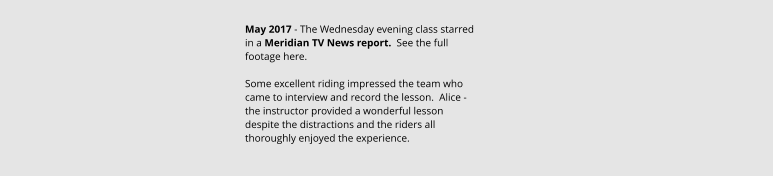 May 2017 - The Wednesday evening class starred in a Meridian TV News report.  See the full footage here.  Some excellent riding impressed the team who came to interview and record the lesson.  Alice - the instructor provided a wonderful lesson despite the distractions and the riders all thoroughly enjoyed the experience.
