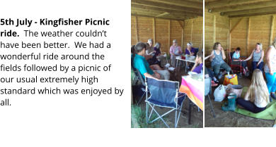 5th July - Kingfisher Picnic ride.  The weather couldn't have been better.  We had a wonderful ride around the fields followed by a picnic of our usual extremely high standard which was enjoyed by all.