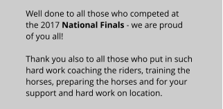Well done to all those who competed at the 2017 National Finals - we are proud of you all!Thank you also to all those who put in such hard work coaching the riders, training the horses, preparing the horses and for your support and hard work on location.