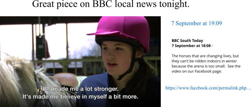 7 September at 19:09 Great piece on BBC local news tonight.  https://www.facebook.com/permalink.php… BBC South Today 7 September at 18:08 ·  The horses that are changing lives, but they can't be ridden indoors in winter because the arena is too small.  See the video on our Facebook page.