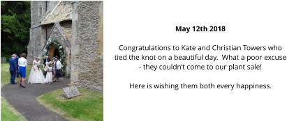 May 12th 2018  Congratulations to Kate and Christian Towers who tied the knot on a beautiful day.  What a poor excuse - they couldn't come to our plant sale! Here is wishing them both every happiness.