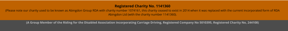 Registered Charity No. 1141360 (Please note our charity used to be known as Abingdon Group RDA with charity number 1074161, this charity ceased to exist in 2014 when it was replaced with the current incorporated form of RDA Abingdon Ltd (with the charity number 1141360). (A Group Member of the Riding for the Disabled Association incorporating Carriage Driving, Registered Company No 5010395, Registered Charity No, 244108)